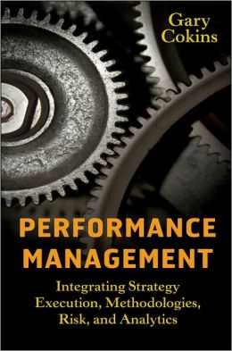 Performance Management: Integrating Strategy Execution, Methodologies, Risk, and Analytics - Gary Cokins