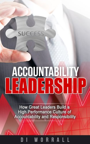 Accountability Leadership: How Great Leaders Build a High Performance Culture of Accountability and Responsibility - Di Worrall