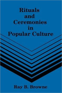 Rituals and Ceremonies in Popular Culture - Ray B. Browne
