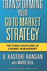 Transforming Your Go-to-Market Strategy: The Three Disciplines of Channel Management - V. Kasturi Rangan, Marie Bell