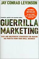 Guerrilla Marketing: Easy and Inexpensive Strategies for Making Big Profits from Your Small Business - Jay Conrad Levinson