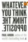 Whatever You Think, Think the Opposite Paul Arden
