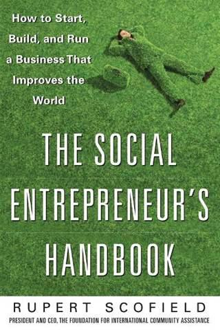 The Social Entrepreneur's Handbook: How to Start, Build, and Run a Business That Improves the World - Rupert Scofield