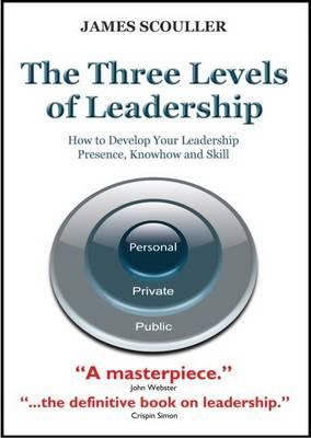 The Three Levels of Leadership: How to Develop Your Leadership Presence, Knowhow and Skill - James Scouller