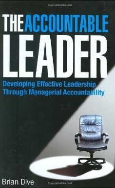 The Accountable Leader: Developing Effective Leadership Through Managerial Accountability - Brian Dive