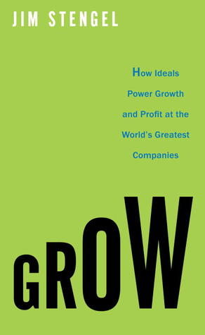 Grow: How Ideals Power Growth and Profit at the World's Greatest Companies - Jim Stengel