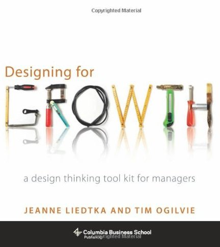 Designing for Growth: A Design Thinking Toolkit for Managers - Jeanne Liedtka and Tim Ogilvie