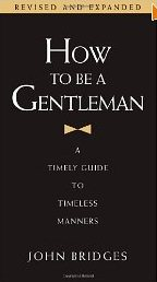 How to Be a Gentleman: A Timely Guide to Timeless Manners  John Bridges