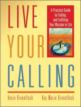 Live Your Calling: A Practical Guide to Finding and Fulfilling Your Mission in Life  - Kevin Brennfleck, Kay Marie Brennfleck
