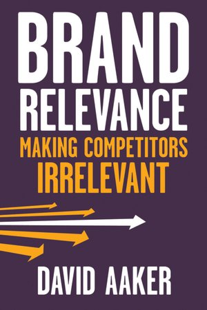 Brand Relevance: Making Competitors Irrelevant - David A. Aaker
