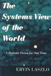 The Systems View of the World: A Holistic Vision for Our Time  - Ervin Laszlo