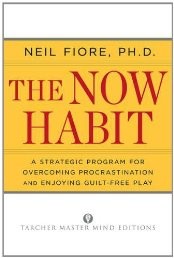 The Now Habit: A Strategic Program for Overcoming Procrastination and Enjoying Guilt-Free Neil A. Fiore