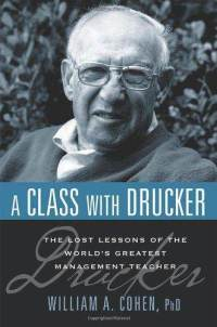 A Class with Drucker: The Lost Lessons of the World's Greatest Management Teacher - William A. Cohen