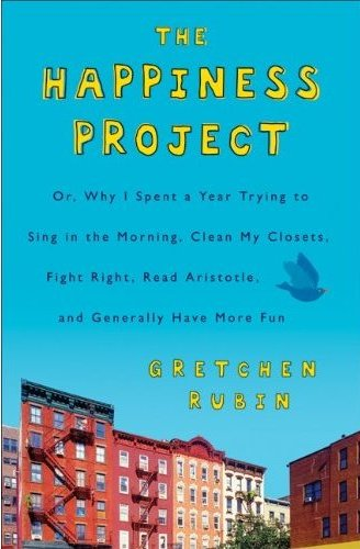 The Happiness Project: Or, Why I Spent a Year Trying to Sing in the Morning, Clean My Closets, Fight Right, Read Aristotle, and Generally Have More Fun - Gretchen Rubin
