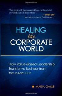Healing the Corporate World: How Value-Based Leadership Transforms Business from the Inside Out  - Maria Gamb