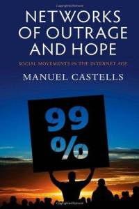 Networks of Outrage and Hope: Social Movements in the Internet Age - Manuell Castells