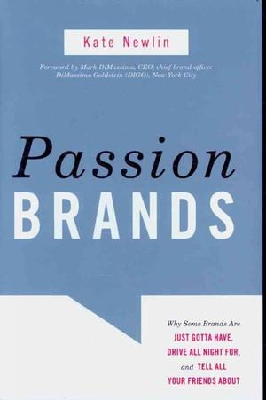 Passion Brands: Why Some Brands Are Just Gotta Have, Drive All Night For, and Tell All Your Friends About - Kate Newlin