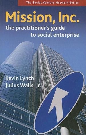 Mission, Inc.: The Practitioners Guide to Social Enterprise  - Kevin Lynch, Julius Walls