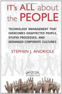 IT's All about the People: Technology Management That Overcomes Disaffected People, Stupid Processes, and Deranged Corporate Cultures - Stephen J. Andriole