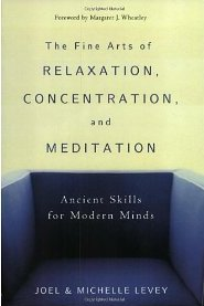 The Fine Arts of Relaxation, Concentration, and Meditation: Ancient Skills for Modern Minds Joel Levey, Michelle Levey and Margaret J Wheatley