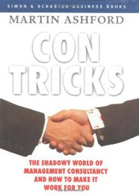 Con Tricks: The Shadowy World of Management Consultancy and How to Make It Work For You  - Martin Ashford