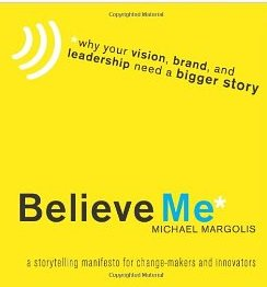 Believe Me: Why Your Vision, Brand, and Leadership Need a Bigger Story - Michael Margolis