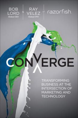Converge: Transforming Business at the Intersection of Marketing and Technology - Bob W. Lord and Ray Velez