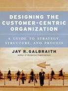 Designing the Customer-Centric Organization: A Guide to Strategy, Structure, and Process - Jay R. Galbraith