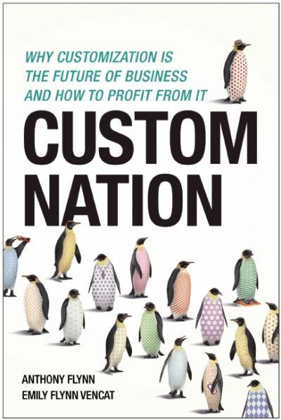 Custom Nation: Why Customization Is the Future of Business and How to Profit From It - Anthony Flynn and Emily Flynn Vencat