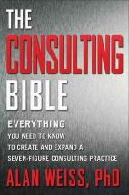 The Consulting Bible: Everything You Need to Know to Create and Expand a Seven-Figure Consulting Practice - Alan Weiss