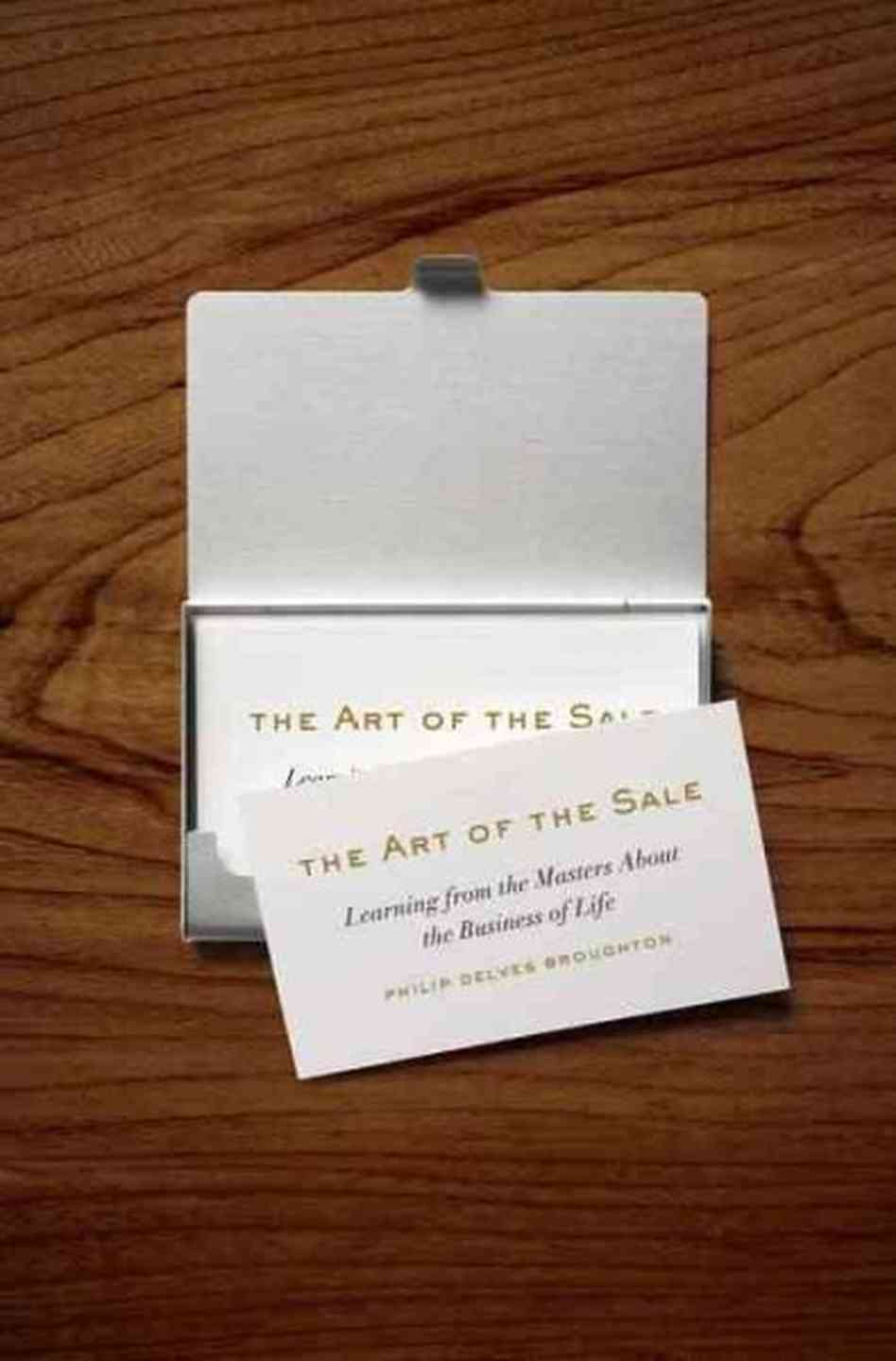 The Art of the Sale: Learning from the Masters About the Business of Life Philip Delves Broughton