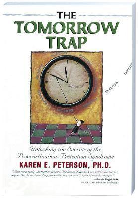 The Tomorrow Trap: Unlocking the Secrets of the Procrastination-Protection Syndrome Karen E. Peterson