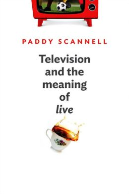 Television and the Meaning of 'Live': An Enquiry into the Human Situation - Paddy Scannell