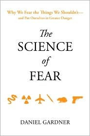The Science of Fear: Why We Fear the Things We Should Not - and Put Ourselves in Great Danger  - Daniel Gardner