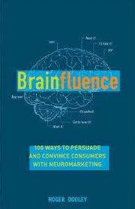 Brainfluence: 100 Ways to Persuade and Convince Consumers with Neuromarketing - Roger Dooley