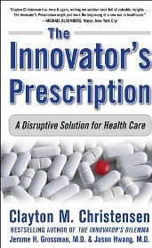 The Innovator's Prescription: A Disruptive Solution for Health Care - Clayton M. Christensen, Jerome H. Grossman M.D., Jason Hwang M.D.
