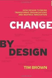 Change by Design: How Design Thinking Transforms Organizations and Inspires Innovation Tim Brown