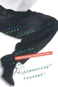 Dancing In The Distraction Factory: Music Television and Popular Culture - Andrew Goodwin