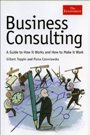 Business Consulting: A Guide to How It Works and How to Make It Work Gilbert Toppin, Fiona Czerniawska