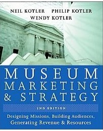 Museum Marketing and Strategy: Designing Missions, Building Audiences, Generating Revenue and Resources Neil G. Kotler, Philip Kotler and Wendy I. Kotler