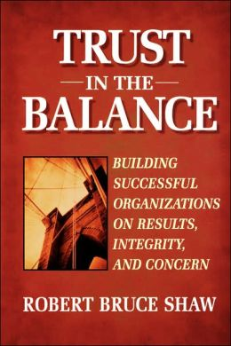 Trust in the Balance: Building Successful Organizations on Results, Integrity, and Concern Robert Bruce Shaw