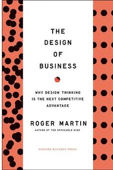 The Design of Business: Why Design Thinking is the Next Competitive Advantage Roger Martin