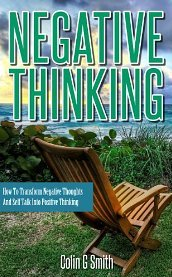Negative Thinking: How To Transform Negative Thoughts And Self Talk Into Positive Thinking Colin G. Smith