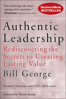 Authentic Leadership: Rediscovering the Secrets to Creating Lasting Value Bill George
