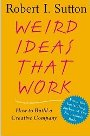 Weird Ideas That Work: 11 Practices for Promoting, Managing, and Sustaining Innovation Robert Sutton