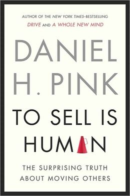 To Sell Is Human: The Surprising Truth About Moving Others Daniel Pink