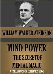 Mind Power: The Secret of Mental Magic William Walker Atkinson