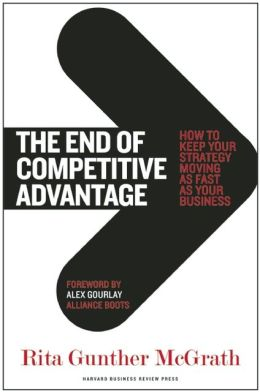 The End of Competitive Advantage: How to Keep Your Strategy Moving as Fast as Your Business Rita Gunther McGrath and Alex Gourlay