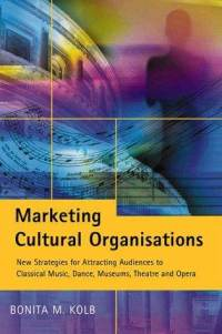 Marketing Cultural Organisations: New Strategies for Attracting Audiences to Classical Music, Dance, Museums, Theatre and Opera Bonita M. Kolb