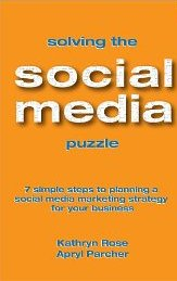 Solving the Social Media Puzzle: 7 Simple Steps to Planning a Social Media Strategy for Your Business Kathryn Rose and Apryl Parcher